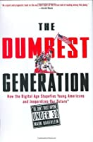 The Dumbest Generation: How the Digital Age Stupefies Young Americans and Jeopardizes Our Future (Or, Don't Trust Anyone Under 30)