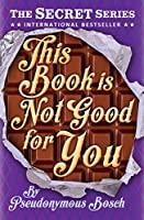 This Book Is Not Good for You (Secret, #3) by Pseudonymous Bosch ...