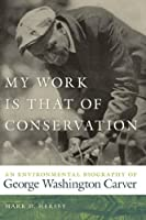 My Work Is That of Conservation: An Environmental Biography of George Washington Carver (Environmental History and the American South)
