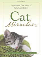 Cat Miracles: Inspirational True Stories of Remarkable Felines