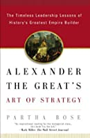 Alexander The Great's Art Of Strategy: The Timeless Leadership Lessons Of History's Greatest Empire Builder