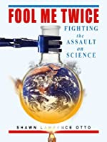 Fool Me Twice: Fighting the Assault on Science