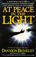 At Peace in the Light: A Man Who Died Twice Reveals Amazing Insights into Life, Death and Its Mysteries