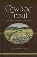 Cowboy Trout: Western Fly Fishing As If It Matters