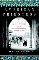 American Priestess: The Extraordinary Story of Anna Spafford and the American Colony in Jerusalem