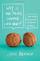 Why is the Penis Shaped Like That?: And Other Reflections on Being Human