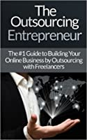 Outsourcing: Entrepreneur: The #1 Guide to Outsourcing! - Build Your Online Business by Outsourcing with Freelancers & Virtual Assistants! (Virtual Assistant, ... Freelancers, Fiver, Success Secrets)