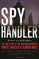 Spy Handler: Memoir of a KGB Officer- The True Story of the Man Who Recruited Robert Hanssen and Aldrich Ames