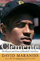 Clemente: The Passion and Grace of Baseball's Last Hero