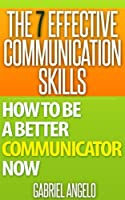 The 7 Effective Communication Skills: How to be a Better Communicator NOW (Kindle Edition)
