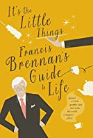 It's The Little Things - Francis Brennan's Guide to Life: Spread a little sparkle dust and make the world a happier place