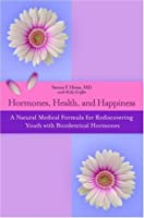 Hormones, Health, and Happiness: A Natural Medical Formula for Rediscovering Youth with Bioidentical Hormones