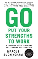 Go Put Your Strengths to Work: 6 Powerful Steps to Achieve Outstanding Performance