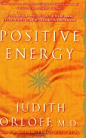 Positive Energy: 10 Extraordinary Prescriptions for Transforming Fatigue, Stress, and Fear Into Vibrance, Strength & Love