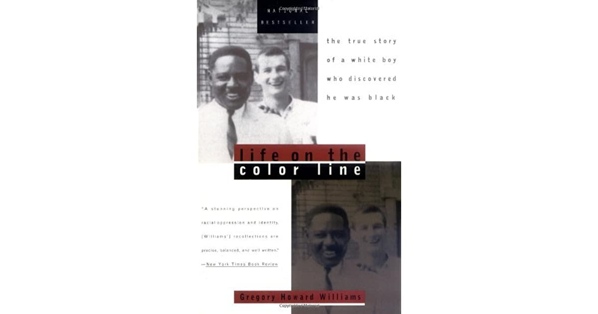 an analysis of life on the color line a story by gregory howard williams Get this from a library life on the color line : the true story of a white boy who discovered he was black [gregory howard williams] -- from the publisher: gregory howard williams and his younger brother, mike, grew up believing they were white and that their dark skinned father was of italian descent.