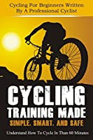 ADVENTURE BOOKS: Cycling Training Made Simple, Smart, and Safe - Understand How To Cycle In 60 Minutes (Sports Books, Outdoor Adventure Books, Bicycling, ... Cycling Adventure, Bicycle, Biking Book 1)