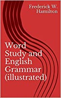 Word Study and English Grammar (illustrated): A Primer of Information about Words, Their Relations and Their Uses