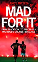 Mad for it: From Blackpool to Barcelona: Football's Greatest Rivalries: From Blackpool to Barcelona: Football's Greatest Rivalries