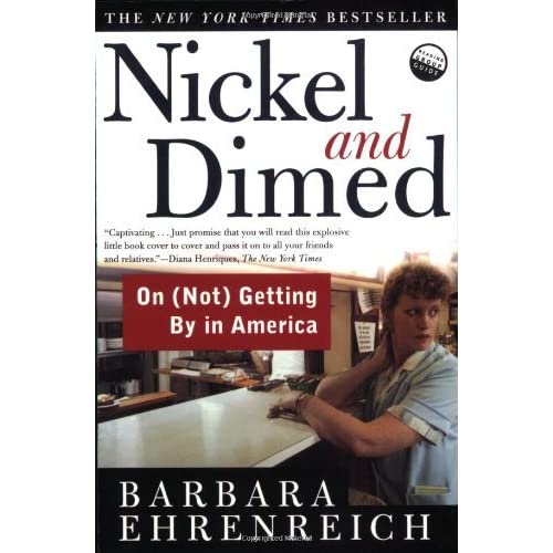 nickel and dimed by barbra ehrenreich In 1998, barbara ehrenreich decided to join them nickel and dimed reveals low-rent america in all its tenacity, anxiety, and surprising generosity -- a land of big boxes, fast food, and a thousand desperate stratagems for survival.