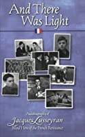 And There Was Light: The Autobiography of Jacques Lusseyran: Blind Hero of the French Resistance