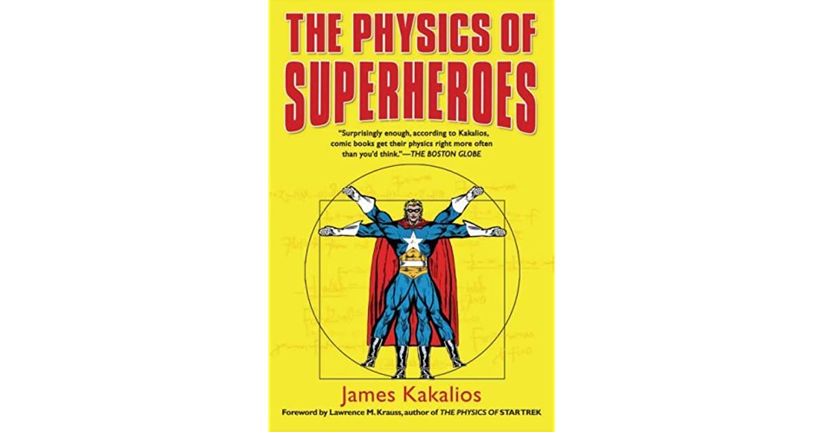 physics of superheroes The physics of superheroes by james kakalios was one of the most informative books which i have ever read i personally tend to read more fantasy and fiction than non-fiction or educational books, generally fearing that i will easily become bored and have wasted my time with purely factual books this was not the case this time.