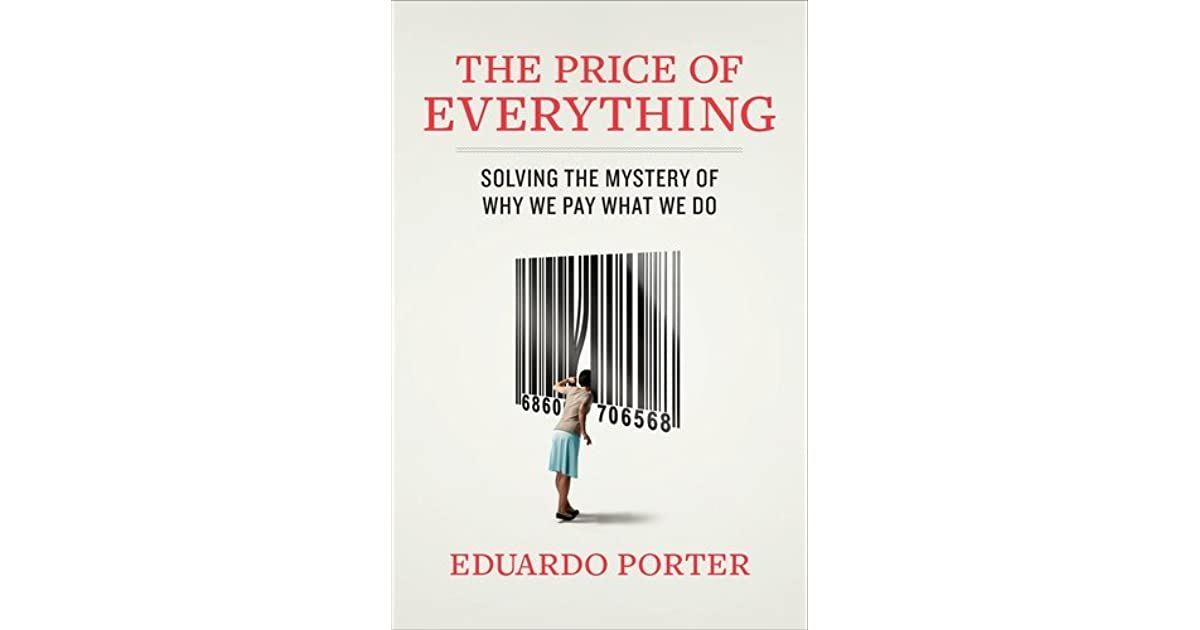 we pay a price for everything The price of everything: solving the mystery of why we pay what we do: eduardo porter: books - amazonca.