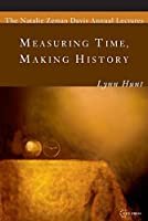Measuring Time, Making History (The Natalie Zemon Davis Annual Lecture Series Book 1)
