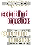 Colorblind Injustice: Minority Voting Rights and the Undoing of the Second Reconstruction