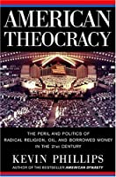 American Theocracy: The Peril and Politics of Radical Religion, Oil, and Borrowed Money in the 21stCentury