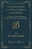 Humorous Hits and How to Hold an Audience: A Collection of Short Selections, Stories and Sketches for All Occasions (Classic Reprint)