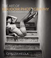 The Art of Boudoir Photography: How to Create Stunning Photographs of Women