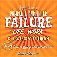 How to Be a Complete and Utter Failure in Life, Work & Everything: 44 1/2 Steps to Lasting Underachievement