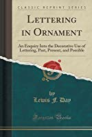 Lettering in Ornament: An Enquiry Into the Decorative Use of Lettering, Past, Present, and Possible (Classic Reprint)