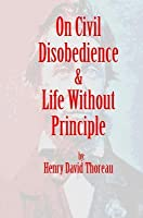 On Civil Disobedience & Life Without Principle