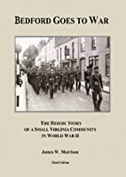 Bedford Goes to War : The Heroic Story of a Small Virginia Community in World War II (Third Edition)