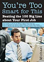 You're Too Smart for This: Beating the 100 Big Lies about Your First Job