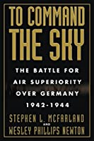 To Command the Sky: The Battle for Air Superiority Over Germany, 1942-1944 (Smithsonian History of Aviation and Spaceflight)
