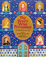 The Seven Wise Princesses: A Medieval Persian Epic [7 WISE PRINCESSES] [Hardcover]