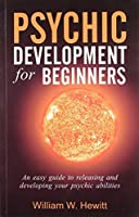 Psychic Development for Beginners: An Easy Guide to Releasing and Developing Your Psychic: 1 (Beginners Series)