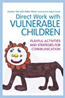 Direct Work with Vulnerable Children: Playful Activities and Strategies for Communication