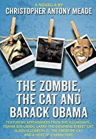 The Zombie, the Cat and Barack Obama: Featuring Appearances from the Illuminati, Osama Bin Laden, Larry the Downing Street Cat, Queen Elizabeth II, the Cheshire Cat and a Host of Characters