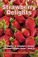 Strawberry Delights Cookbook: A Collection of Strawberry Recipes (Cookbook Delights Series 16)