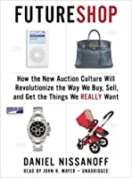 Future Shop How the New Auction Culture Will Revolutionize the Way We Buy, Sell, and Get the Things We Really Want