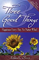 Three Good Things: Happiness Every Day, No Matter What!