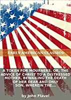 A token for mourners, or, The advice of Christ to a distressed mother, bewailing the death of her dear and only son. Wherein the boundaries of...