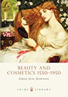 Beauty and Cosmetics 1550-1950 (Shire Library)