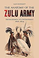 The Anatomy of the Zulu Army: From Shaka to Cetshwayo, 1818 1879