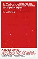 A Quiet Word: Lobbying, Crony Capitalism and Broken Politics in Britain