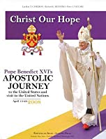 Christ Our Hope: Pope Benedict XVI's Apostolic Journey to the United States Andvisit to the United Nations, April 15-20, 2008