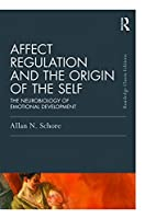 Affect Regulation and the Origin of the Self: The Neurobiology of Emotional Development (Psychology Press and Routledge Classic Editions)